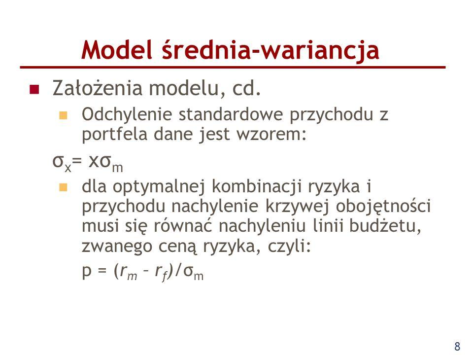 8 Model średnia-wariancja Założenia modelu, cd. Odchylenie standardowe przychodu z portfela dane jest wzorem: σ x = xσ m dla optymalnej kombinacji ryz