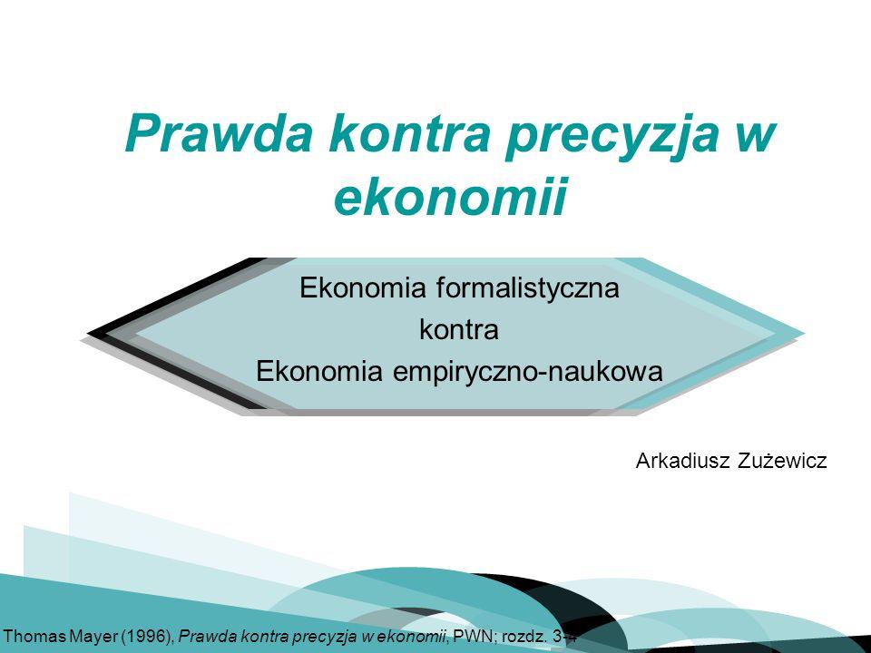 Ekonomia formalistyczna kontra Ekonomia empiryczno-naukowa Arkadiusz Zużewicz Prawda kontra precyzja w ekonomii Thomas Mayer (1996), Prawda kontra precyzja w ekonomii, PWN; rozdz.