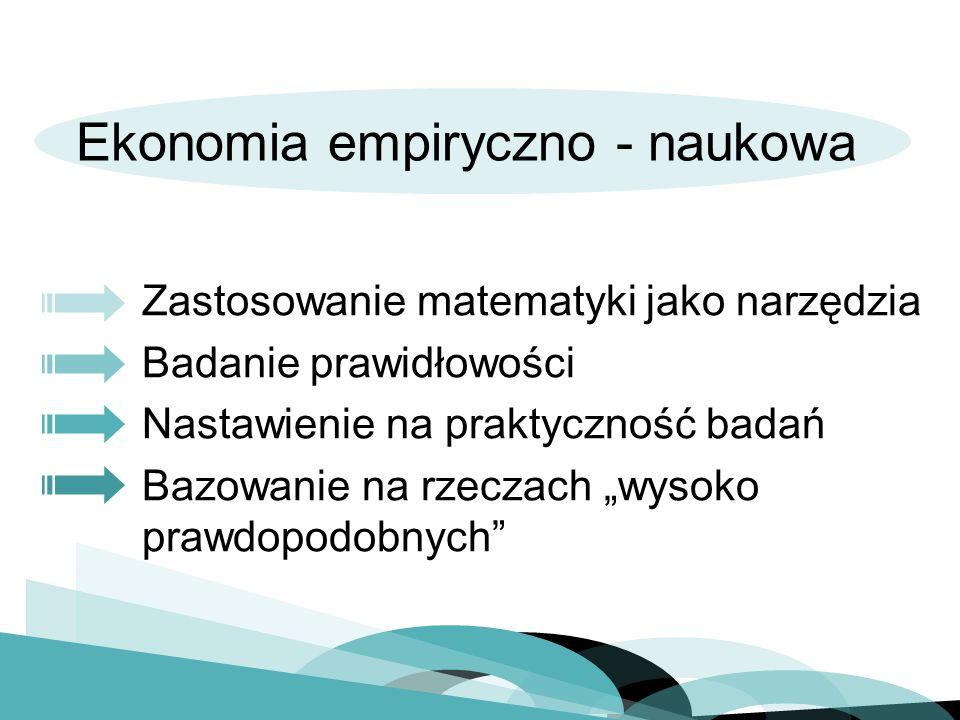 Ekonomia empiryczno - naukowa Zastosowanie matematyki jako narzędzia Badanie prawidłowości Nastawienie na praktyczność badań Bazowanie na rzeczach wysoko prawdopodobnych