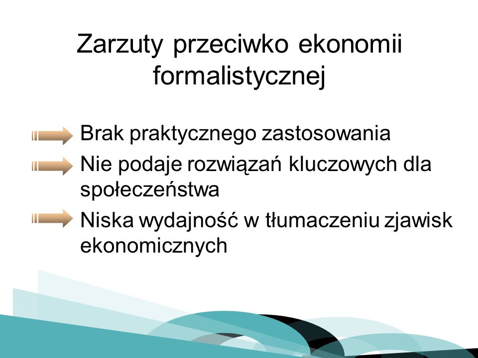 Brak praktycznego zastosowania Nie podaje rozwiązań kluczowych dla społeczeństwa Niska wydajność w tłumaczeniu zjawisk ekonomicznych Zarzuty przeciwko ekonomii formalistycznej
