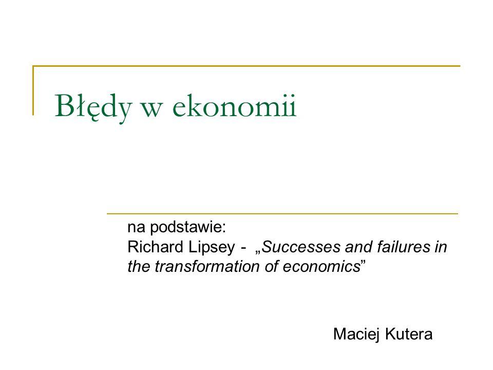 Błędy w ekonomii na podstawie: Richard Lipsey - Successes and failures in the transformation of economics Maciej Kutera