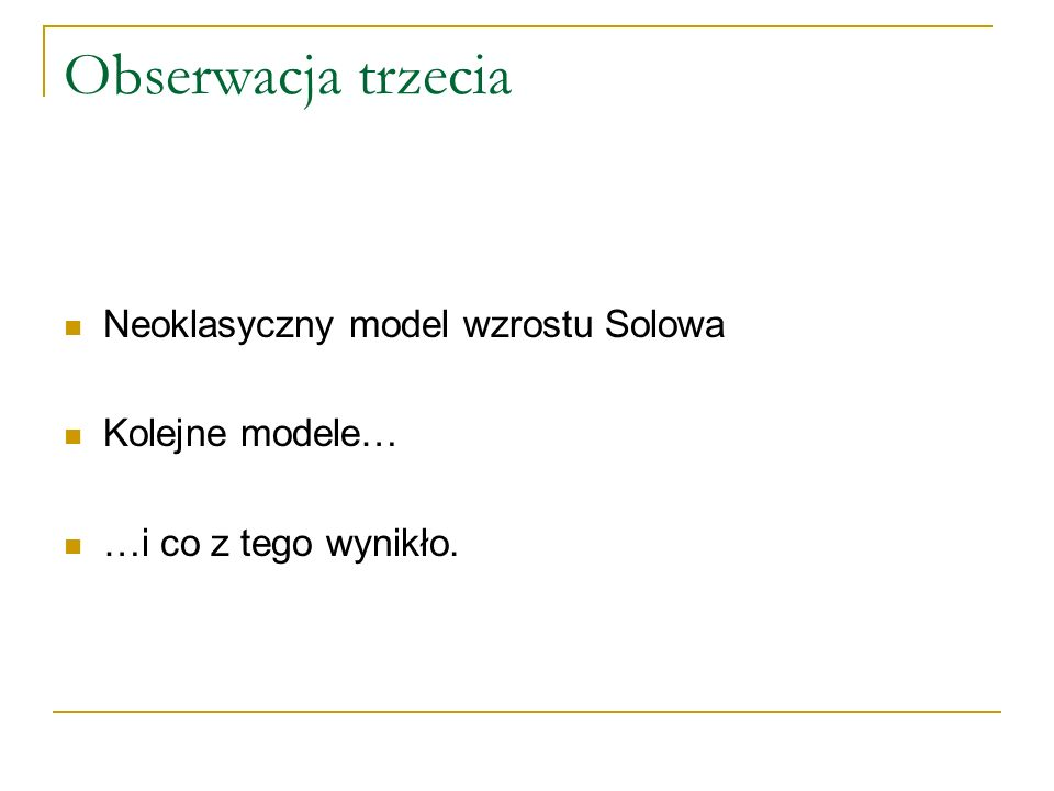 Obserwacja trzecia Neoklasyczny model wzrostu Solowa Kolejne modele… …i co z tego wynikło.