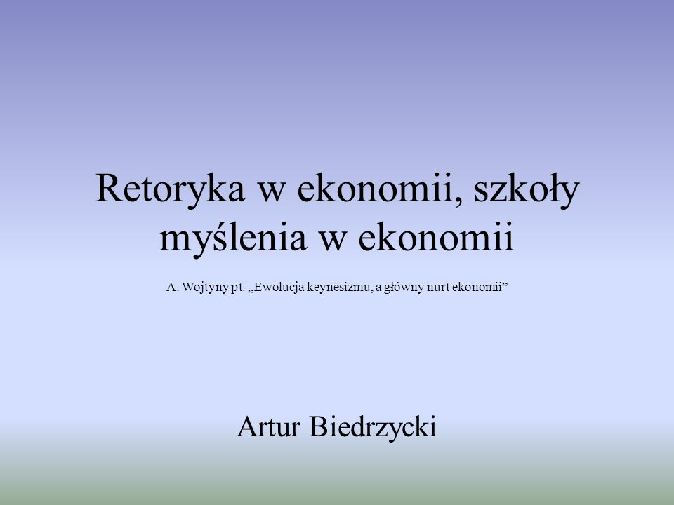 Retoryka w ekonomii, szkoły myślenia w ekonomii Artur Biedrzycki A.