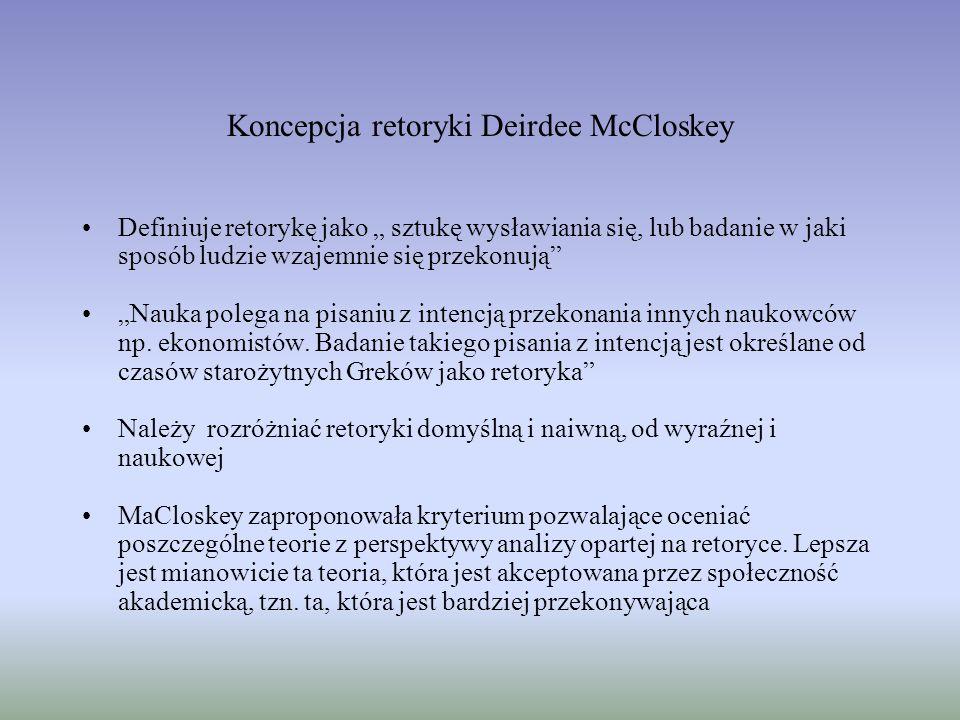 Koncepcja retoryki Deirdee McCloskey Definiuje retorykę jako sztukę wysławiania się, lub badanie w jaki sposób ludzie wzajemnie się przekonują Nauka polega na pisaniu z intencją przekonania innych naukowców np.