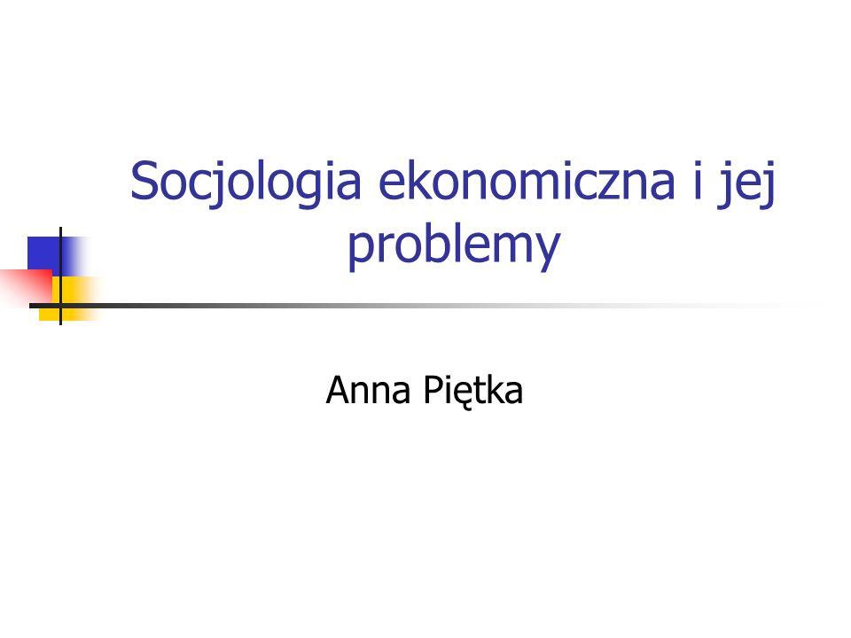 Socjologia ekonomiczna i jej problemy Anna Piętka