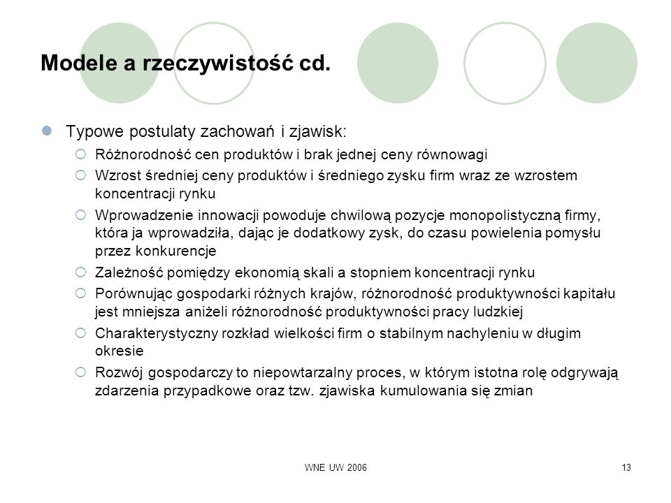 WNE UW 200613 Modele a rzeczywistość cd. Typowe postulaty zachowań i zjawisk: Różnorodność cen produktów i brak jednej ceny równowagi Wzrost średniej