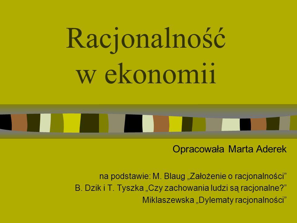 Racjonalność w ekonomii Opracowała Marta Aderek na podstawie: M. Blaug Założenie o racjonalności B. Dzik i T. Tyszka Czy zachowania ludzi są racjonaln