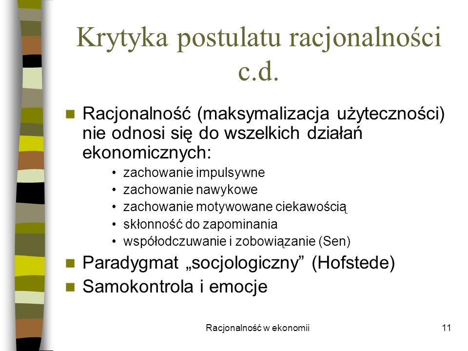 Racjonalność w ekonomii11 Krytyka postulatu racjonalności c.d. Racjonalność (maksymalizacja użyteczności) nie odnosi się do wszelkich działań ekonomic