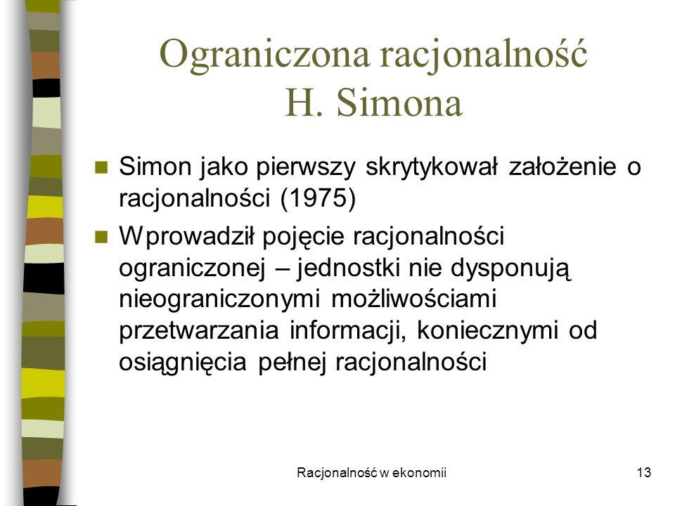 Racjonalność w ekonomii13 Ograniczona racjonalność H. Simona Simon jako pierwszy skrytykował założenie o racjonalności (1975) Wprowadził pojęcie racjo