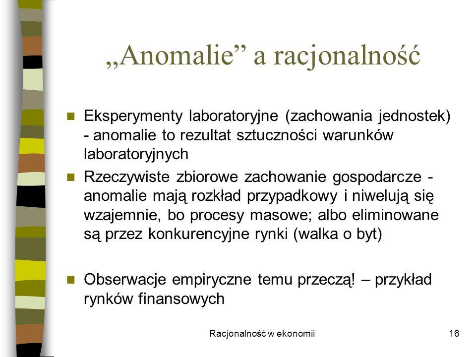 Racjonalność w ekonomii16 Anomalie a racjonalność Eksperymenty laboratoryjne (zachowania jednostek) - anomalie to rezultat sztuczności warunków labora