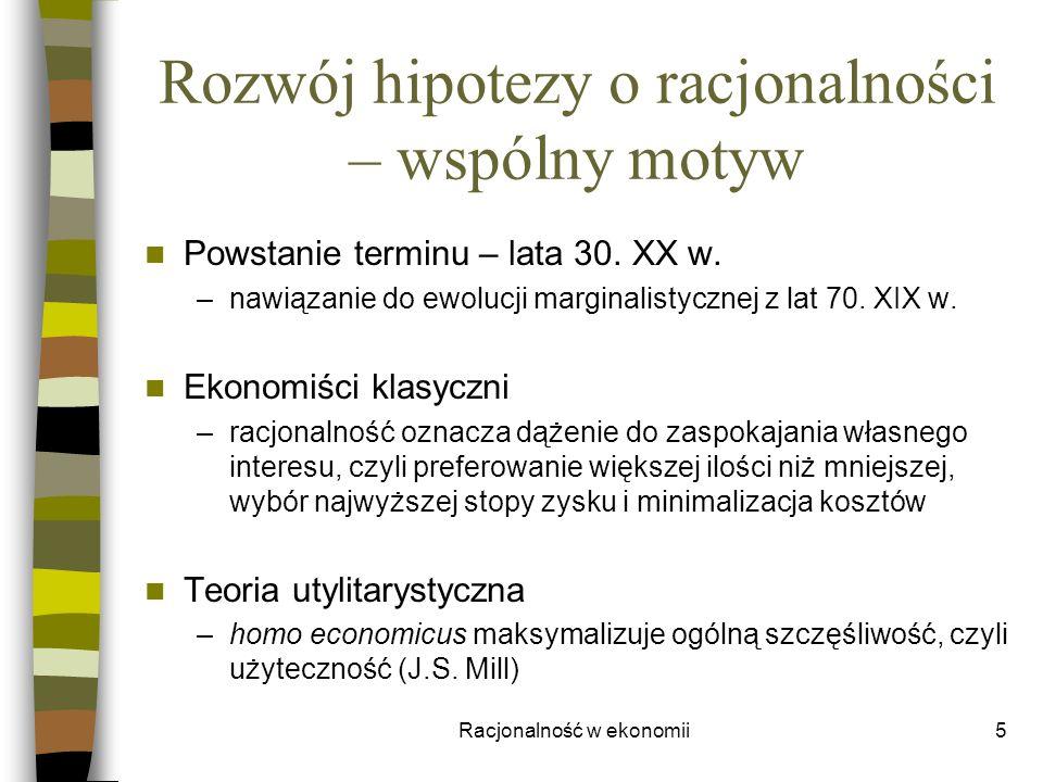 Racjonalność w ekonomii5 Rozwój hipotezy o racjonalności – wspólny motyw Powstanie terminu – lata 30. XX w. –nawiązanie do ewolucji marginalistycznej