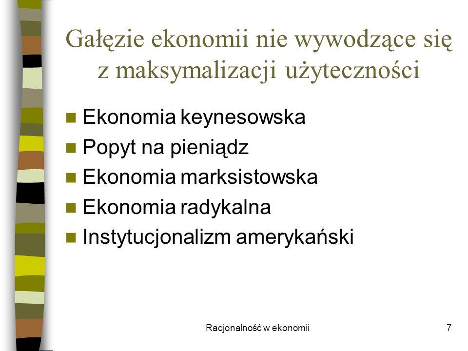 Racjonalność w ekonomii7 Gałęzie ekonomii nie wywodzące się z maksymalizacji użyteczności Ekonomia keynesowska Popyt na pieniądz Ekonomia marksistowsk