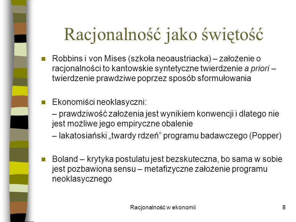 Racjonalność w ekonomii8 Racjonalność jako świętość Robbins i von Mises (szkoła neoaustriacka) – założenie o racjonalności to kantowskie syntetyczne t