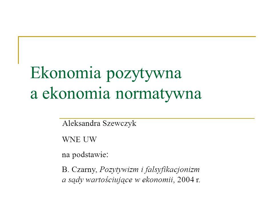 Ekonomia pozytywna a ekonomia normatywna Aleksandra Szewczyk WNE UW na podstawie : B. Czarny, Pozytywizm i falsyfikacjonizm a sądy wartościujące w eko