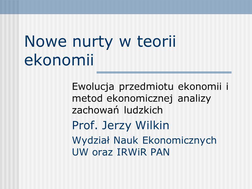 Nowe nurty w teorii ekonomii Ewolucja przedmiotu ekonomii i metod ekonomicznej analizy zachowań ludzkich Prof. Jerzy Wilkin Wydział Nauk Ekonomicznych