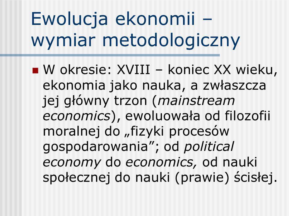Ewolucja ekonomii – wymiar metodologiczny W okresie: XVIII – koniec XX wieku, ekonomia jako nauka, a zwłaszcza jej główny trzon (mainstream economics)