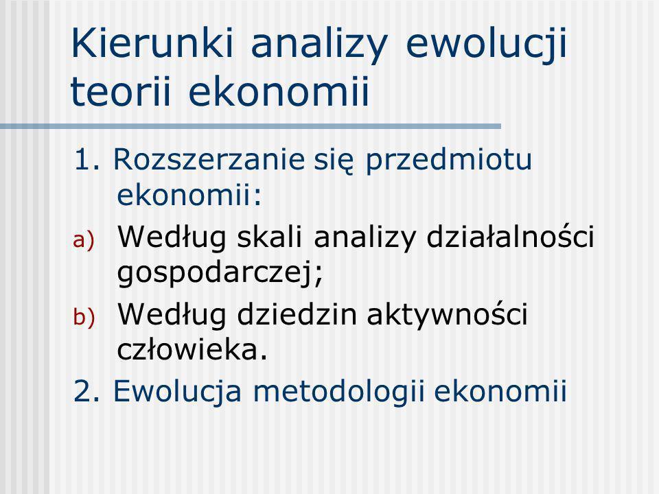 Rozszerzanie się przedmiotu ekonomii a) Skala analizy – wielkość badanych i opisywanych systemów ekonomicznych: - Ekonomia gospodarstwa domowego (Arystoteles) - Ekonomia gospodarki narodowej/społecznej (Smith) - Ekonomia gospodarki globalnej ponadnarodowych ugrupowań gospodarczych (Stiglitz)