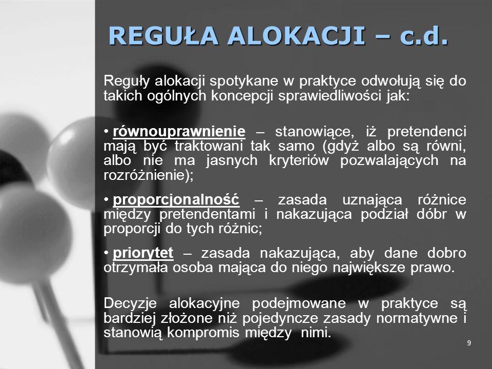 9 REGUŁA ALOKACJI – c.d. Reguły alokacji spotykane w praktyce odwołują się do takich ogólnych koncepcji sprawiedliwości jak: równouprawnienie – stanow