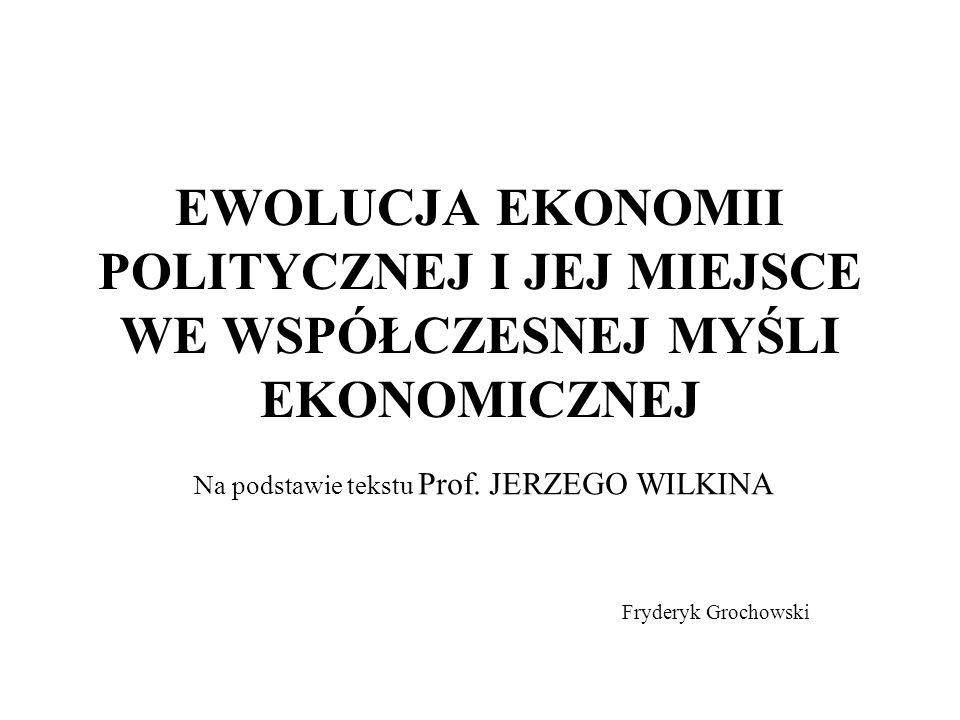 EWOLUCJA EKONOMII POLITYCZNEJ I JEJ MIEJSCE WE WSPÓŁCZESNEJ MYŚLI EKONOMICZNEJ Na podstawie tekstu Prof. JERZEGO WILKINA Fryderyk Grochowski