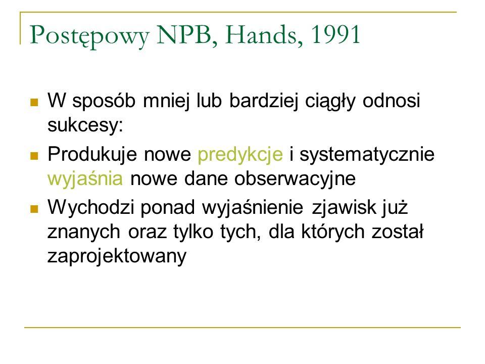 Wszystkie NPB można scharakteryzować określając ich twardy rdzeń i pas ochronny (Lakatos) Twardy rdzeń (paradygmat, Kuhn) Zbiór czysto metafizycznych przekonań Wierzenia niemożliwe do obalenia na drodze konfrontacji z danymi empirycznymi Pas ochronny (nauka normalna, Kuhn) Zmienne części NPB Tu twardy rdzeń łączy się z hipotezami pomocniczymi, aby utworzyć konkretne testowalne teorie NPB zawdzięcza im swą naukową reputację