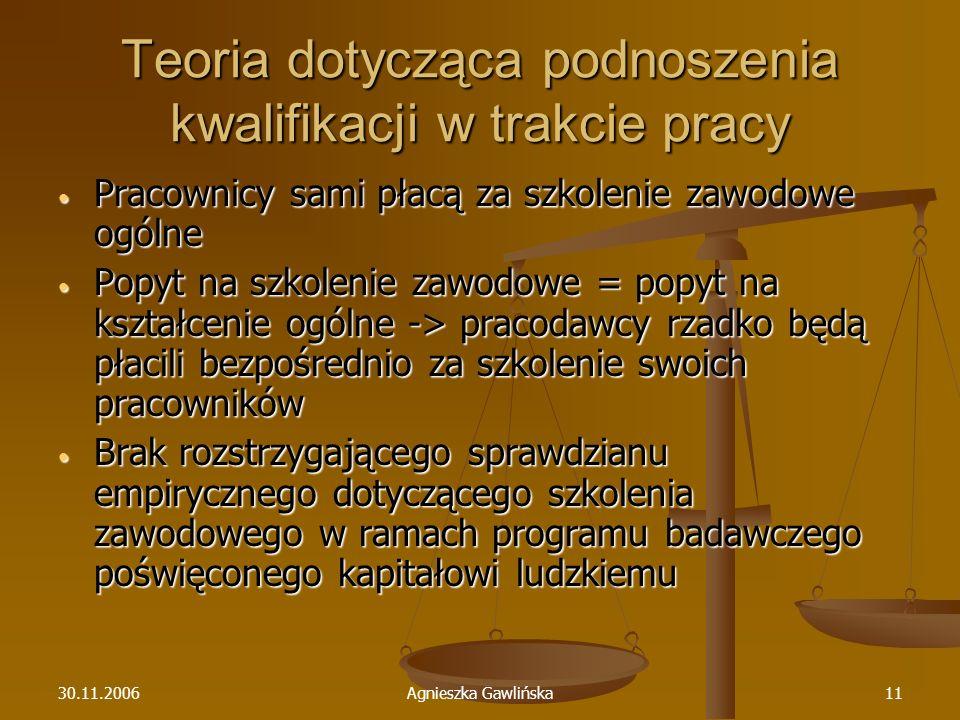 30.11.2006Agnieszka Gawlińska11 Teoria dotycząca podnoszenia kwalifikacji w trakcie pracy Pracownicy sami płacą za szkolenie zawodowe ogólne Pracownic
