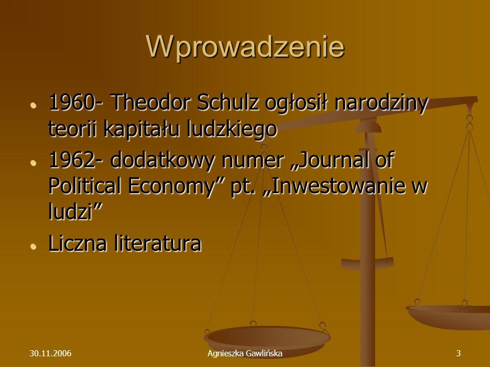 30.11.2006Agnieszka Gawlińska3 Wprowadzenie 1960- Theodor Schulz ogłosił narodziny teorii kapitału ludzkiego 1960- Theodor Schulz ogłosił narodziny te
