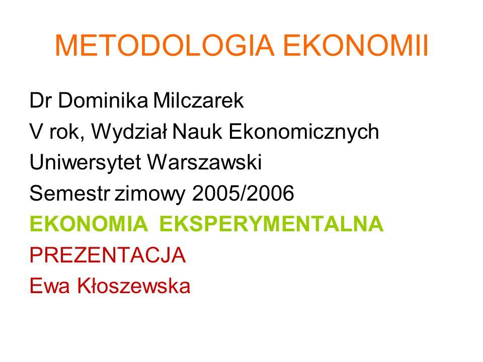 METODOLOGIA EKONOMII Dr Dominika Milczarek V rok, Wydział Nauk Ekonomicznych Uniwersytet Warszawski Semestr zimowy 2005/2006 EKONOMIA EKSPERYMENTALNA PREZENTACJA Ewa Kłoszewska