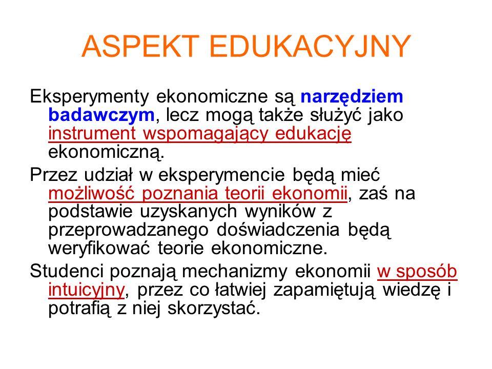 ASPEKT EDUKACYJNY Eksperymenty ekonomiczne są narzędziem badawczym, lecz mogą także służyć jako instrument wspomagający edukację ekonomiczną.