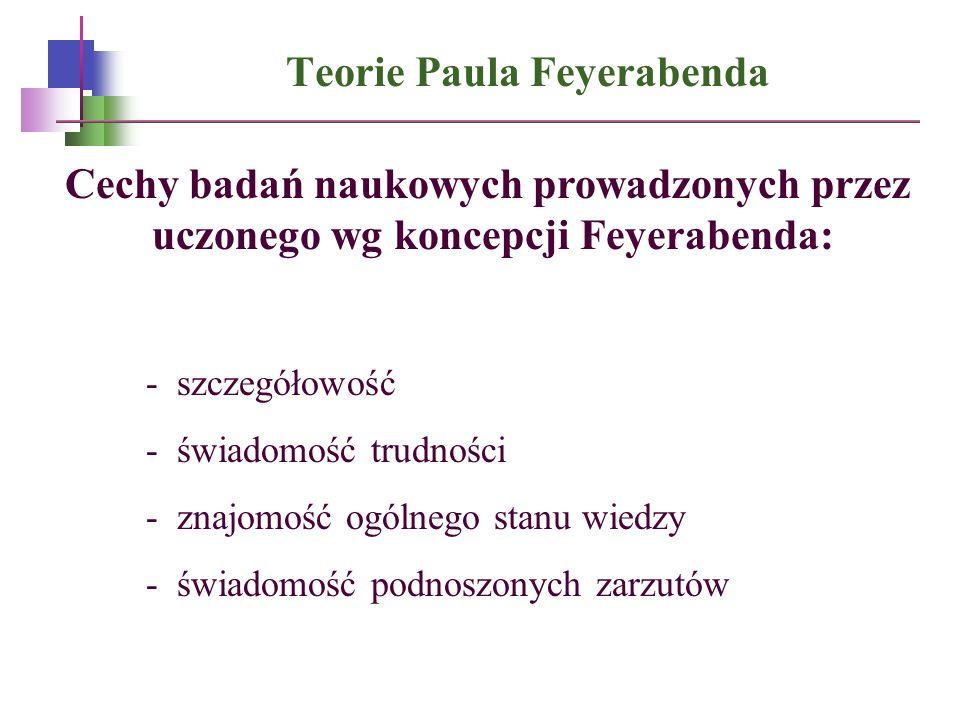 Teorie Paula Feyerabenda Cechy badań naukowych prowadzonych przez uczonego wg koncepcji Feyerabenda: - szczegółowość - świadomość trudności - znajomoś