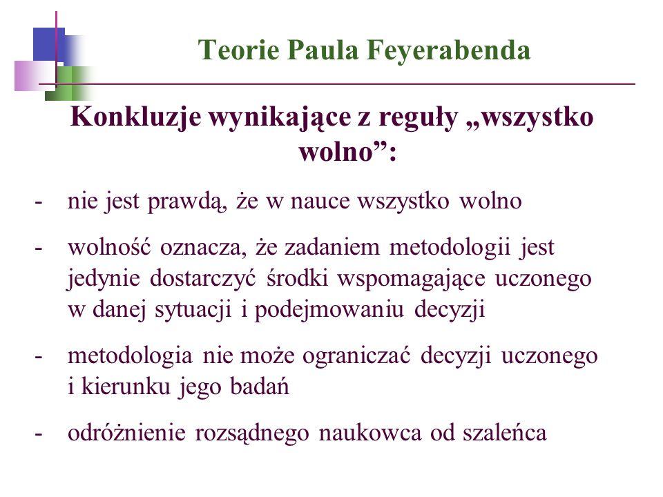 Teorie Paula Feyerabenda Konkluzje wynikające z reguły wszystko wolno: -nie jest prawdą, że w nauce wszystko wolno -wolność oznacza, że zadaniem metod