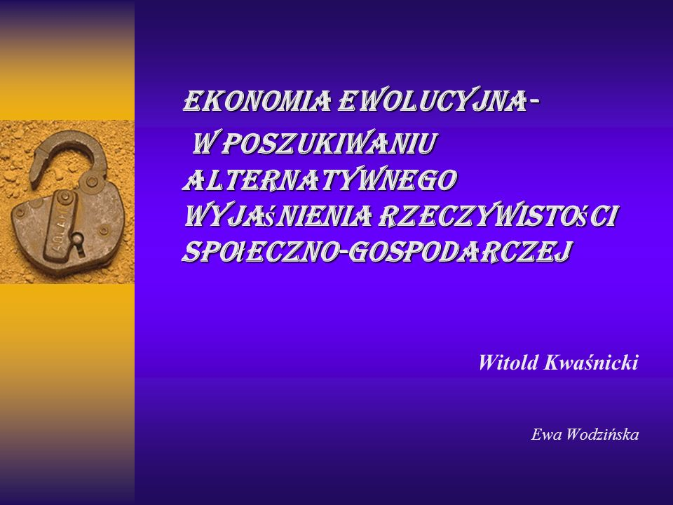 Ekonomia ewolucyjna- w poszukiwaniu alternatywnego wyja ś nienia rzeczywisto ś ci spo ł eczno-gospodarczej w poszukiwaniu alternatywnego wyja ś nienia