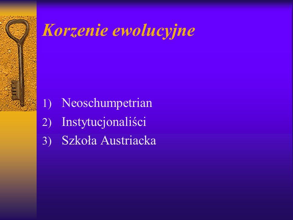 Korzenie ewolucyjne 1) Neoschumpetrian 2) Instytucjonaliści 3) Szkoła Austriacka