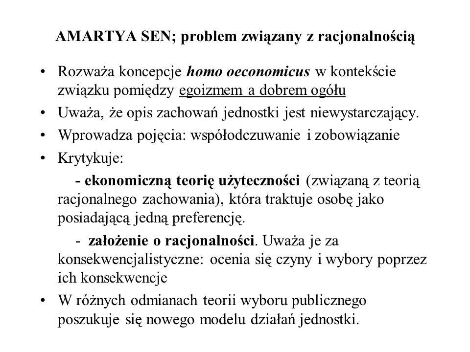 AMARTYA SEN; problem związany z racjonalnością Rozważa koncepcje homo oeconomicus w kontekście związku pomiędzy egoizmem a dobrem ogółu Uważa, że opis
