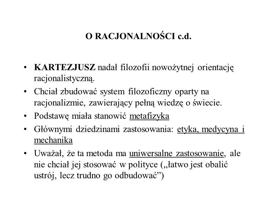 O RACJONALNOŚCI c.d. KARTEZJUSZ nadał filozofii nowożytnej orientację racjonalistyczną. Chciał zbudować system filozoficzny oparty na racjonalizmie, z