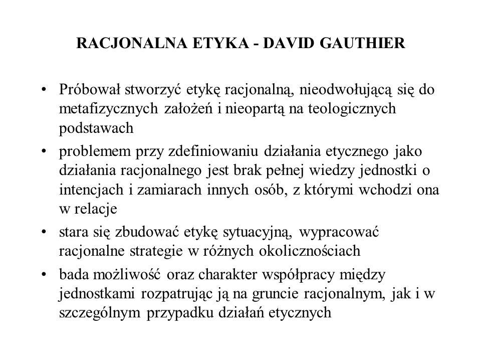 RACJONALNA ETYKA - DAVID GAUTHIER Próbował stworzyć etykę racjonalną, nieodwołującą się do metafizycznych założeń i nieopartą na teologicznych podstaw
