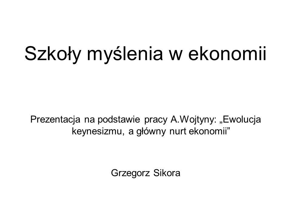Szkoły myślenia w ekonomii Prezentacja na podstawie pracy A.Wojtyny: Ewolucja keynesizmu, a główny nurt ekonomii Grzegorz Sikora