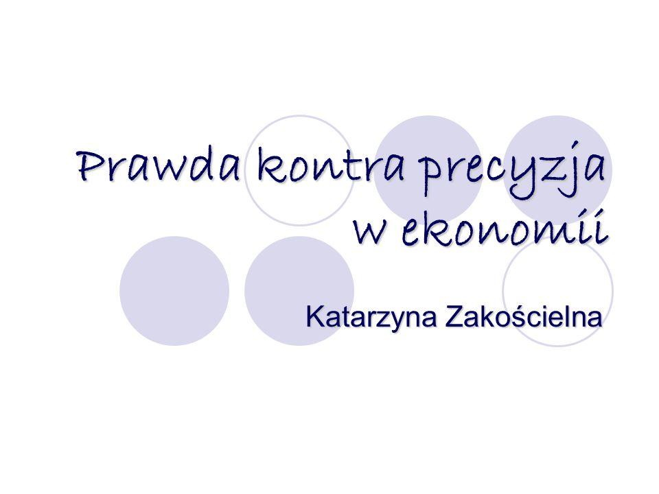 Prawda kontra precyzja w ekonomii Katarzyna Zakościelna
