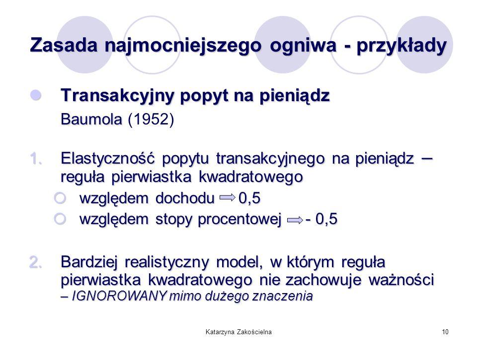 Katarzyna Zakościelna10 Zasada najmocniejszego ogniwa - przykłady Transakcyjny popyt na pieniądz Transakcyjny popyt na pieniądz Baumola Baumola (1952)