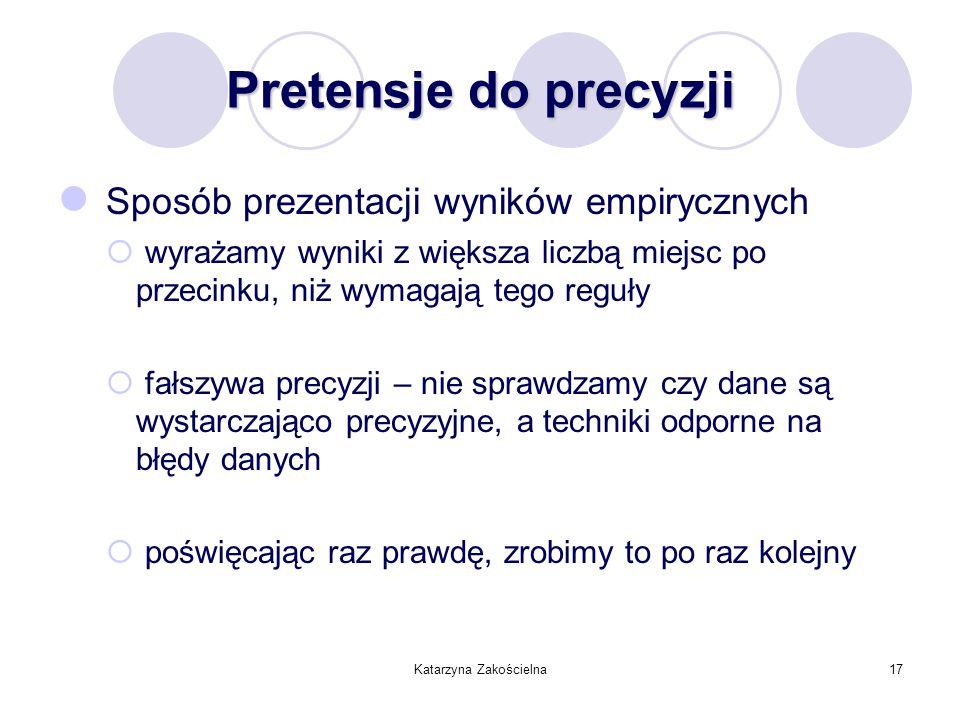 Katarzyna Zakościelna17 Pretensje do precyzji Sposób prezentacji wyników empirycznych wyrażamy wyniki z większa liczbą miejsc po przecinku, niż wymaga