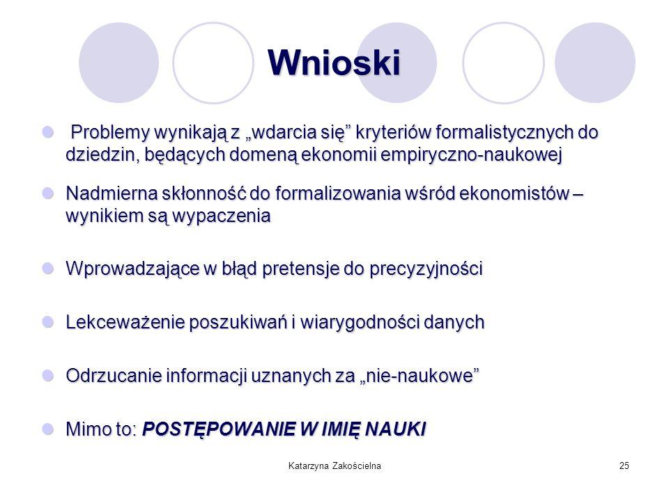 Katarzyna Zakościelna25 Wnioski Problemy wynikają z wdarcia się kryteriów formalistycznych do dziedzin, będących domeną ekonomii empiryczno-naukowej P