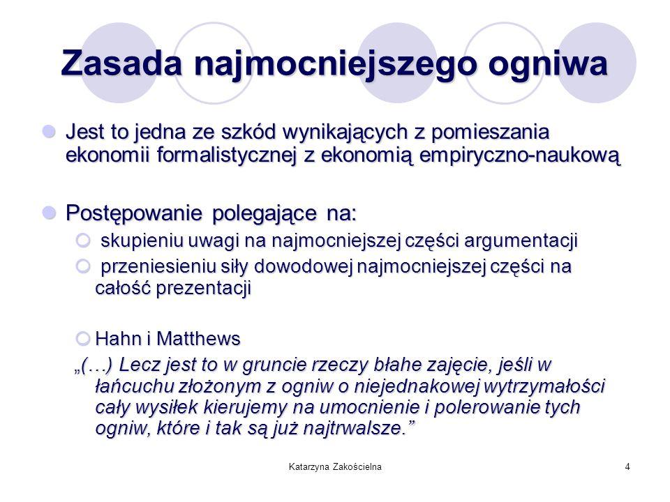 Katarzyna Zakościelna4 Zasada najmocniejszego ogniwa Jest to jedna ze szkód wynikających z pomieszania ekonomii formalistycznej z ekonomią empiryczno-