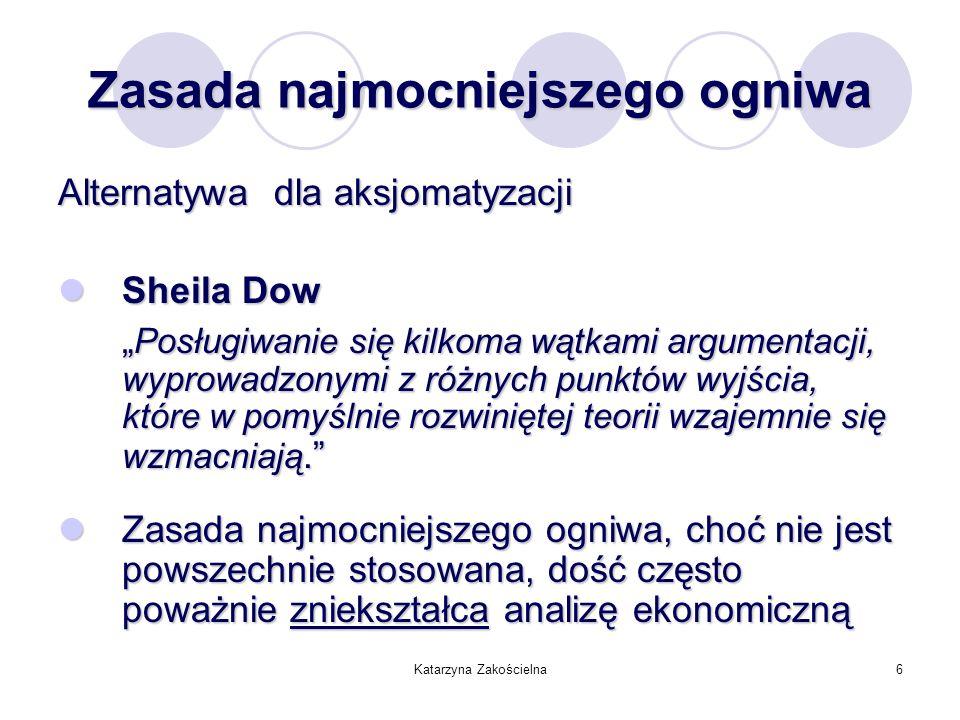 Katarzyna Zakościelna6 Zasada najmocniejszego ogniwa Alternatywa dla aksjomatyzacji Sheila Dow Sheila Dow Posługiwanie się kilkoma wątkami argumentacj