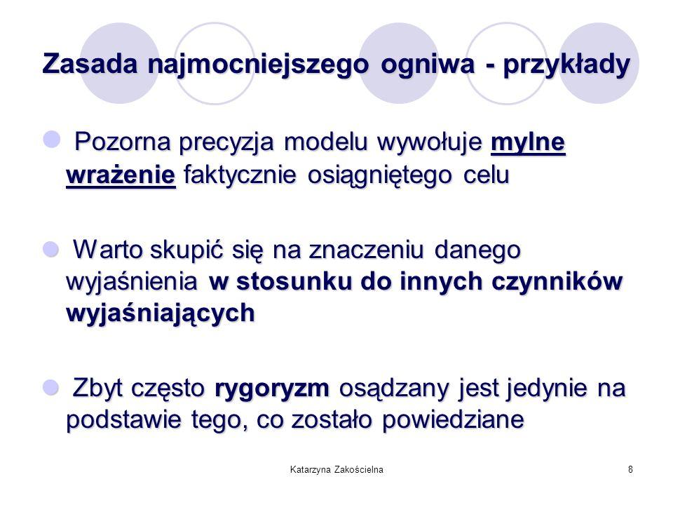 Katarzyna Zakościelna8 Zasada najmocniejszego ogniwa - przykłady Pozorna precyzja modelu wywołuje mylne wrażenie faktycznie osiągniętego celu Warto sk