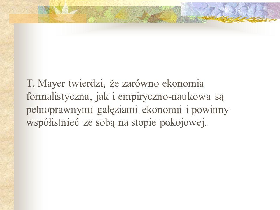 T. Mayer twierdzi, że zarówno ekonomia formalistyczna, jak i empiryczno-naukowa są pełnoprawnymi gałęziami ekonomii i powinny współistnieć ze sobą na