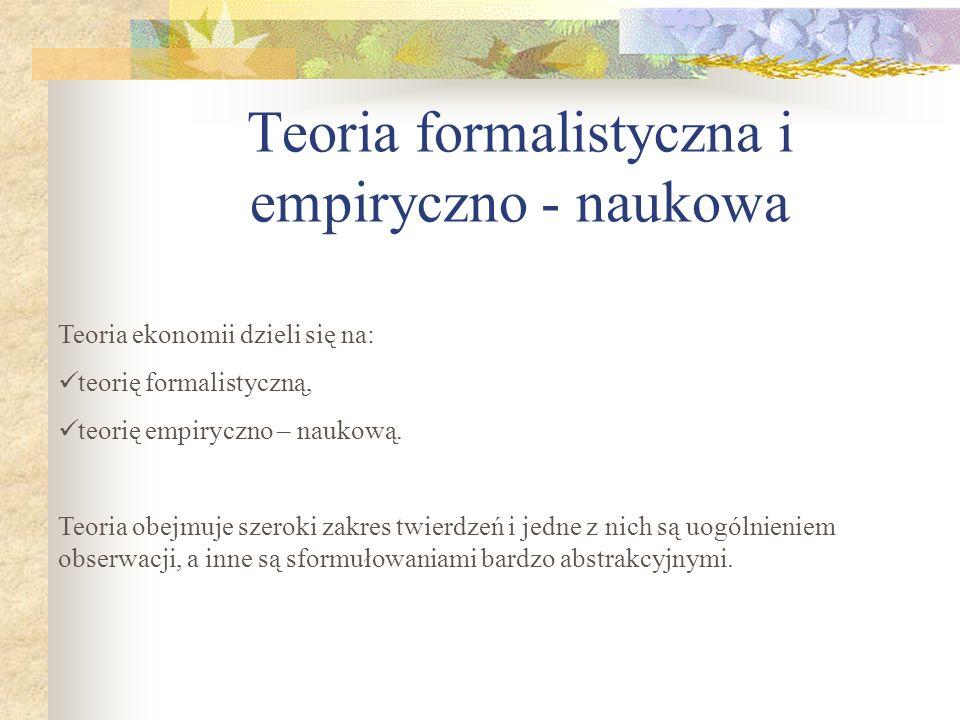 Teoria formalistyczna i empiryczno - naukowa Teoria ekonomii dzieli się na: teorię formalistyczną, teorię empiryczno – naukową.