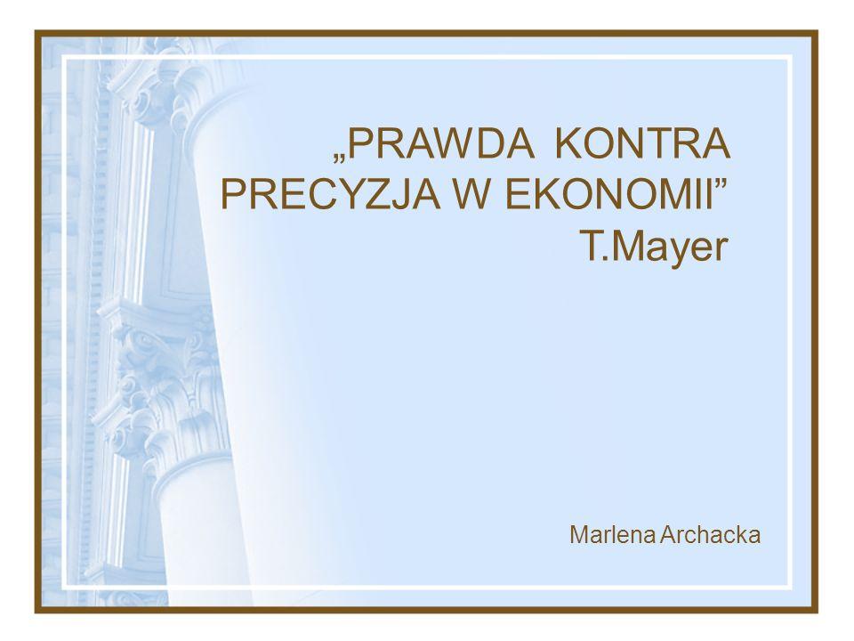 PRAWDA KONTRA PRECYZJA W EKONOMII T.Mayer Marlena Archacka
