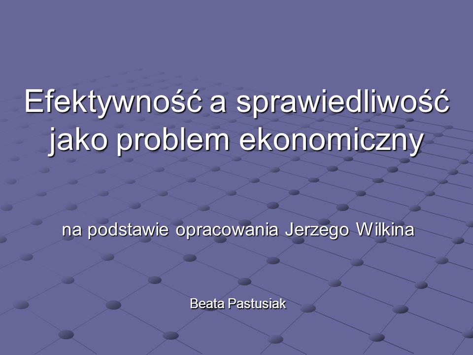 Efektywność a sprawiedliwość jako problem ekonomiczny na podstawie opracowania Jerzego Wilkina Beata Pastusiak