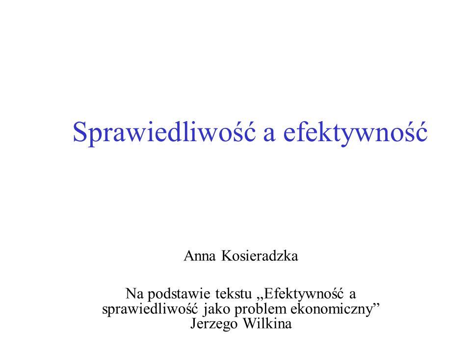 Sprawiedliwość a efektywność Anna Kosieradzka Na podstawie tekstu Efektywność a sprawiedliwość jako problem ekonomiczny Jerzego Wilkina