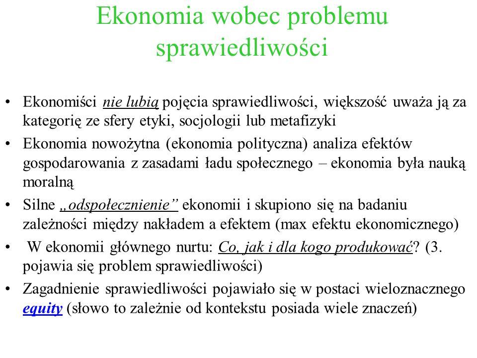 Ekonomia wobec problemu sprawiedliwości Ekonomiści nie lubią pojęcia sprawiedliwości, większość uważa ją za kategorię ze sfery etyki, socjologii lub m