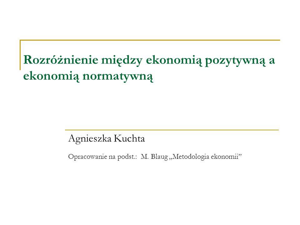 Rozróżnienie między ekonomią pozytywną a ekonomią normatywną Agnieszka Kuchta Opracowanie na podst.: M. Blaug Metodologia ekonomii